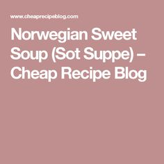 Norwegian Sweet Soup (Sot Suppe) – Cheap Recipe Blog