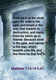 Matthew .7:13-14.kjv Enter ye in at the strait gate: for wide is the gate, and…