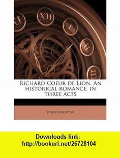 Richard Coeur de Lion. An historical romance, in three acts (9781176942707) John Burgoyne , ISBN-10: 1176942700  , ISBN-13: 978-1176942707 ,  , tutorials , pdf , ebook , torrent , downloads , rapidshare , filesonic , hotfile , megaupload , fileserve