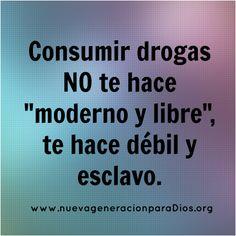 """... Consumir drogas no te hace """"moderno y libre"""" te hace débil y esclavo. http://elespiritudeltiempo.org/blog/breve-reflexion-sobre-las-adicciones/ http://frasesbonitasweb.com/frases-reflexionar-adicciones/ http://adiccionesenadolecente.blogspot.com.es/2015_10_01_archive.html http://www.taringa.net/posts/offtopic/18230639/Por-que-los-jovenes-fuman-Marihuana.html http://vidasanasindroga.blogspot.com.es/2015/06/las-drogas-una-droga-es-una-sustancia.html"""