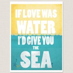 8x10 If love was water I'd give you the sea  Art Print - turquoise/teal blue, gold, bold typography. $16.00, via Etsy.
