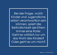 Bei der Frage, wofür Kinder und Jugendliche selbst verantwortlich sein können, spielt die Befindlichkeit der Eltern immer eine Rolle:  Geht es wirklich nur um das Wohl des Kindes? Oder geht es um mich? Jesper Juul • familylab.de