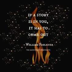 """""""If a story is in you, it has to come out."""" - William Faulkner"""