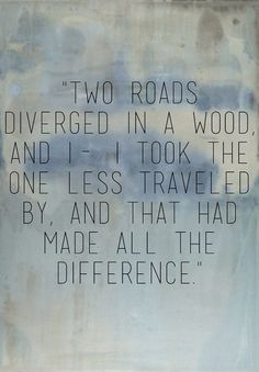"""""""two roads diverged in a wood, and i- i took the one less traveled by, and that had made all the difference."""""""