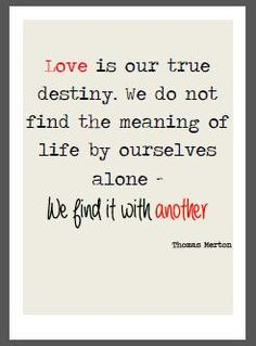 Love is our true destiny - Thomas Merton Quote                                                                                                                                                      More