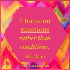 I focus on emotions, rather than conditions. Whatever is going on, I choose how I feel about it.