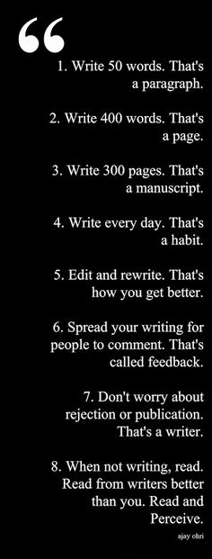 """1. Write 50 words. That's a paragraph. 2. Write 400 words. That's a page. 3. Write 300 pages. That's a manuscript. 4. Write everyday. That's a habit. 5. Edit and Rewrite. That's how you get better. 6. Spread your writing for people to comment. That's called feedback. 7. Don't worry about rejection or publication. That's a writer. When not writing, read. Read from writers better than you. Read and Perceive."" Ajay Obri"