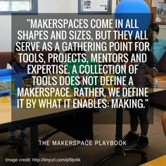 """Makerspaces come in all shapes and sizes, but they all serve as a gathering point for tools, projects, mentors and expertise. A collection of tools does not define a makerspace. Rather, we define it by what it enables: making."" The Makerspace Playbook"