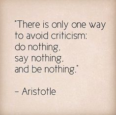 """There is only one way to avoid criticism...."" - Aristotle"