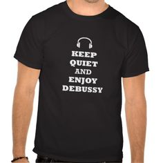 "Claude Debussy, Claude Debussy Music, Claude Debussy Quotes, Paris, France, French Classical Composers, Maurice Ravel, ""Keep Quiet and Enjoy Debussy"" T-Shirt, Suite Bergamasque, Deux Arabesques, Préludes"