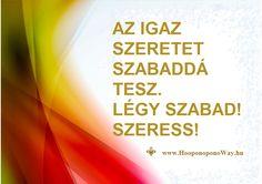 Hálát adok a mai napért. Az igaz szeretet szabaddá tesz. Nem szab feltételeket. Magasra emel. Ezt Te megérdemled. Légy szabad. Szeress!  Köszönöm. Szeretlek ❤️  ⚜ Ho'oponoponoWay Magyarország  ⚜ www.HooponoponoWay.hu