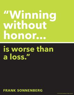 """Winning without honor…is worse than a loss."" ~ Frank Sonnenberg I www.FrankSonnenbergOnline.com"