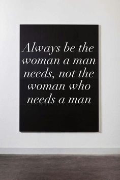 .Always be the woman a man needs, not the woman who needs a man