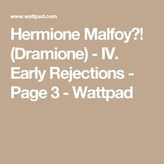 Hermione Malfoy?! (Dramione) - IV. Early Rejections - Page 3 - Wattpad