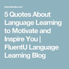 5 Quotes About Language Learning to Motivate and Inspire You | FluentU Language Learning Blog
