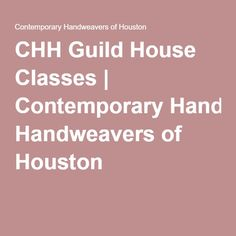 CHH Guild House Classes | Contemporary Handweavers of Houston