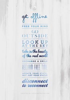 Get offline, free your mind, go outside, look up at the sky, take in the beauty of the real world, exchange a smile, reclaim free time, update your state, not just your status, disconnect to reconnect.