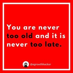 You are never too old and it is never too late #agrowthhacker #digitalmarketing #growthhacking #inspiration #motivation #quoteoftheday