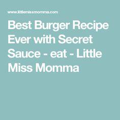 Best Burger Recipe Ever with Secret Sauce - eat - Little Miss Momma
