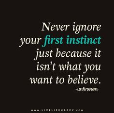 Never ignore your first instinct just because it isn't what you want to believe.