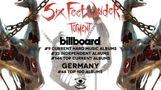 ~ Six feet under ~ enters worldwide charts for new album, 'Torment' / Metal Blade Records  Six Feet Under recently released their 12th studio album, Torment, via Metal Blade Records; for their efforts, the band has now entered charts worldwide! See below for all positions:  #9 Billboard Current Hard Music Albums (USA) #33 Billboard Independent Albums (USA) #144 Billboard Top Current Albums (USA) #44 Top 100 Albums (Germany)