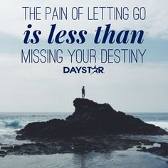The pain on letting go is less than missing your destiny. [Daystar.com]