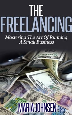 "The Freelancing ""Mastering the art of running a small business"" By Maria Johnsen https://www.createspace.com/4982305"