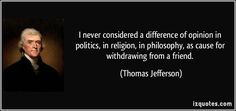 I never considered a difference of opinion in politics, in religion, in philosophy, as cause for withdrawing from a friend. (Thomas Jefferson) #quotes #quote #quotations #ThomasJefferson