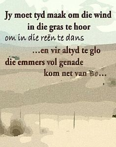 Jy moet tyd maak om die wind in die gras te hoor, om in die reën te dans . en vir altyd te glo die emmers vol genade kom net van Bo Bible Quotes, Bible Verses, Wisdom Quotes, Favorite Quotes, Best Quotes, Quotations, Qoutes, Afrikaanse Quotes, Inspirational Message