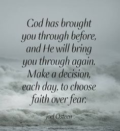 Note to self > God has brought you through before, and He will bring you through again. Make a decision, each day, to choose faith over fear. ~Joel Osteen - I needed to be reminded of this ATM! Prayer Quotes, Bible Verses Quotes, Spiritual Quotes, Positive Quotes, Scriptures, Quotes On Faith, Faith Sayings, Life Image, Affirmations