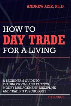How to Day Trade for a Living: A Beginner's Guide to Trading Tools and Tactics, Money Management, Discipline and Trading Psychology by Andrew Aziz - CreateSpace Independent Publishing Platform, Trade Finance, Finance Business, Financial Instrument, Stock Market Investing, Finance Books, Day Trader, Investing Money, Saving Money, Sem Internet