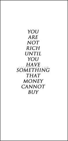 Quotes, quoted. You are not rich until you have something that money cannot buy.