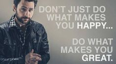 Don't just do what makes you happy... Do what makes you GREAT! - Charlie Day