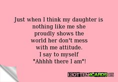 "Rottenecards - Just when I think my daughter is nothing like me she proudly shows the world her don't mess with me attitude. I say to myself ""Ahhhh there I am""! Every one of my girls! Mother Daughter Quotes, I Love My Daughter, My Beautiful Daughter, Love My Kids, Love Of My Life, In This World, Daughter Quotes Funny, Mother Quotes, Mommy Quotes"