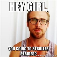 Hey Girl, You going to Stroller Strides? | Ryan Gosling Hey