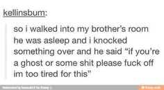 It's weird because I've actually done this when one of my family members came into my room. I was so tired that my brain still insisted I was at risk of being eaten by a spirit. But yeah, I was also so tired that I just couldn't deal with that shit, thank you very much. Not this time.