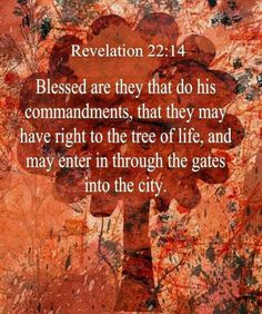"""Blessed are those who do His commandments, that they may have the right to the tree of life, and may enter through the gates into the city."" ~  Revelation 22:14"
