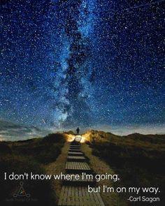 I don't know where i'm going, but i'm on my way. ~ Carl Sagan