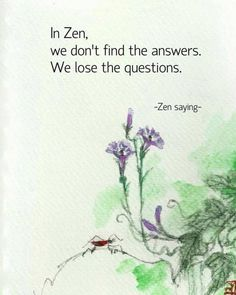 In Zen, we don't find the answers. We lose the questions.
