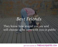 Best Friends know how stupid you are & still choose to be seen with you in public