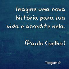Imagine uma nova história para sua vida e acredite nela. - Paulo Coelho - www.comunidadcoelho.com - www.paulocoelhoblog.com