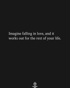 Imagine falling in love, and it works out for the rest of your life. Relationship Rules, Happy Quotes, Falling In Love, It Works, Life, Rest, Happiness Quotes, Funny Qoutes, Nailed It