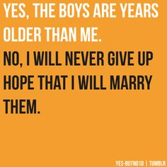 never! My parents pull me down saying that LEGALLY it's illegal for Niall and I to date, but really it's only 3 years...