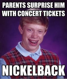 Bad Luck Brian ♥ I actually kind of like Nickelback though, not gonna lie. But it's still funny.