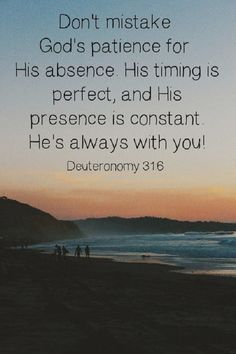 ❤Don;t mistake God's patience for his absence. His timing is perfect, and hi presence is constant. He's always with you. Deuteronomy 31:6