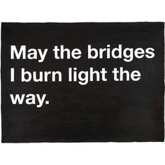 "May the bridges I burn light the way. *** If something is lighting your way it must be in front, above, or beside you. If you are leaving it behind you and walking away it can't ""light your way"". If we are talking metaphorically you are burning bridges as they are a negative - not the way you want to go! ***"