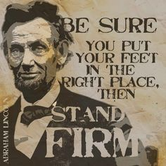 Be sure to put your feet in the right place, then stand firm!  -- Lincoln