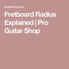 Fretboard Radius Explained | Pro Guitar Shop