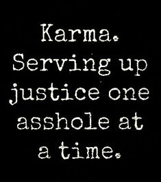 Karma's a vindictive little bitch, but it's oh so sweet when she gets the ones who have wronged you...