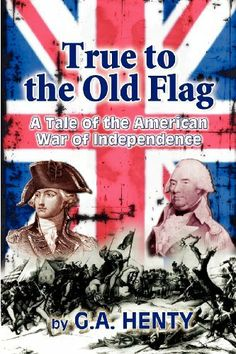 True to the Old Flag: A Tale of the American War of Independence by G A Henty. $9.99. Author: G A Henty. Publication: March 8, 2010. Publisher: CreateSpace Independent Publishing Platform (March 8, 2010)
